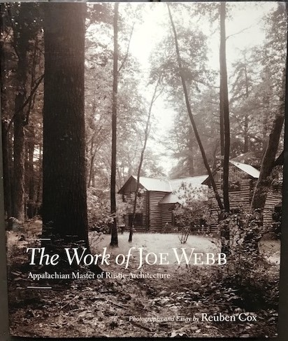 The Work of Joe Webb: Appalachian Master of Rustic Architecture. Photographs and Essay by Reuben Cox. Reuben COX.