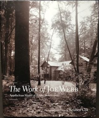 The Work of Joe Webb: Appalachian Master of Rustic Architecture. Photographs and Essay by Reuben...